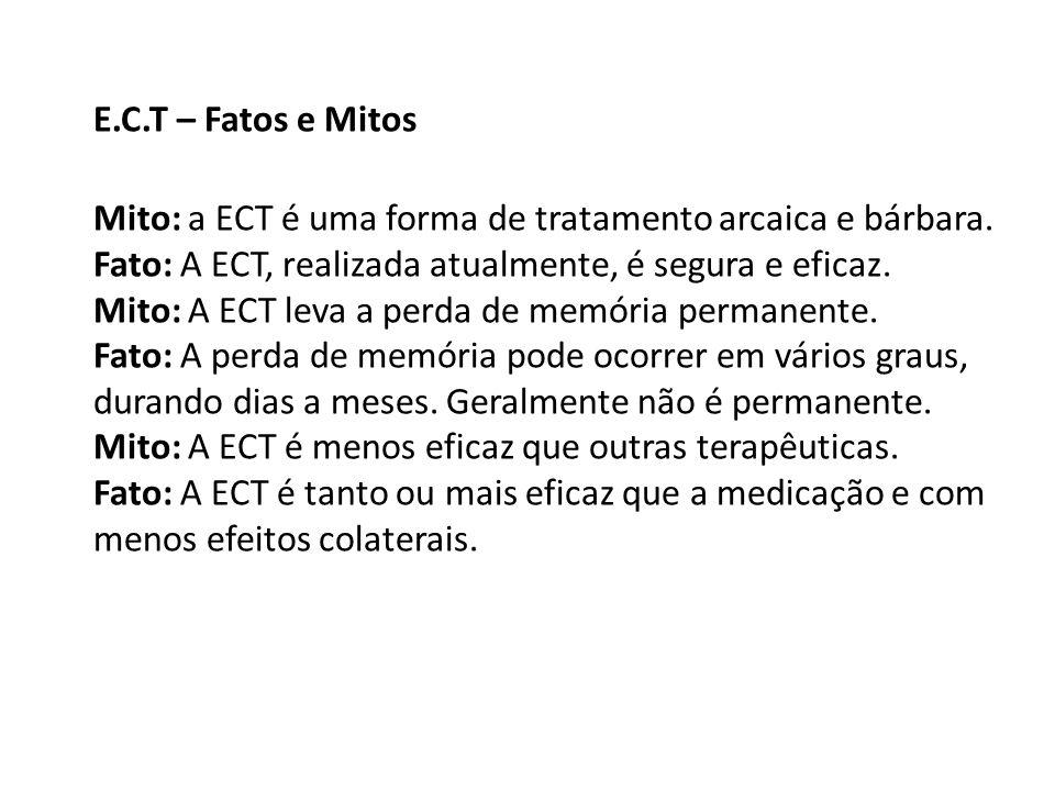 E.C.T – Fatos e Mitos Mito: a ECT é uma forma de tratamento arcaica e bárbara. Fato: A ECT, realizada atualmente, é segura e eficaz.