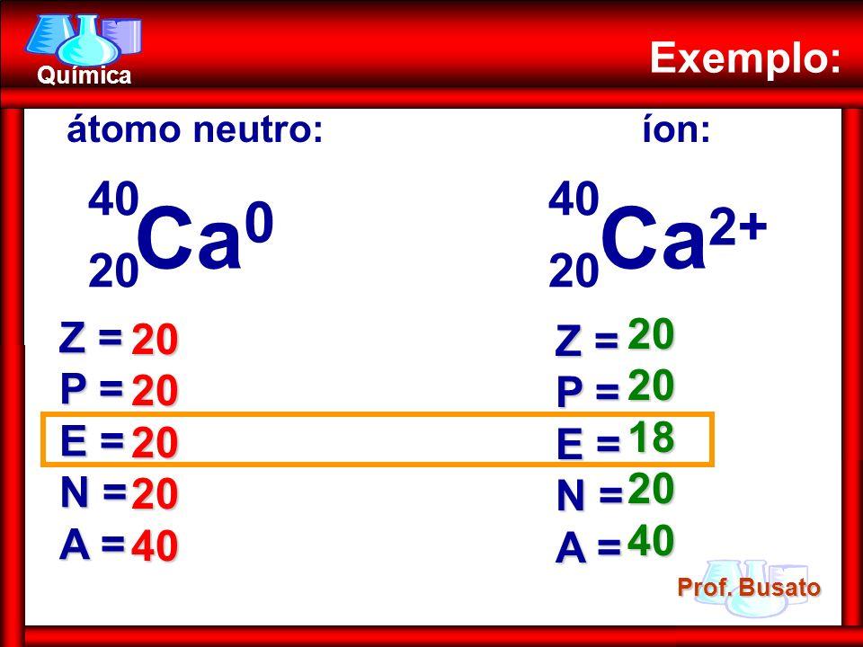 Ca0 Ca2+ 20 40 20 40 Exemplo: 20 Z = 20 Z = P = P = 18 E = E = N = N =