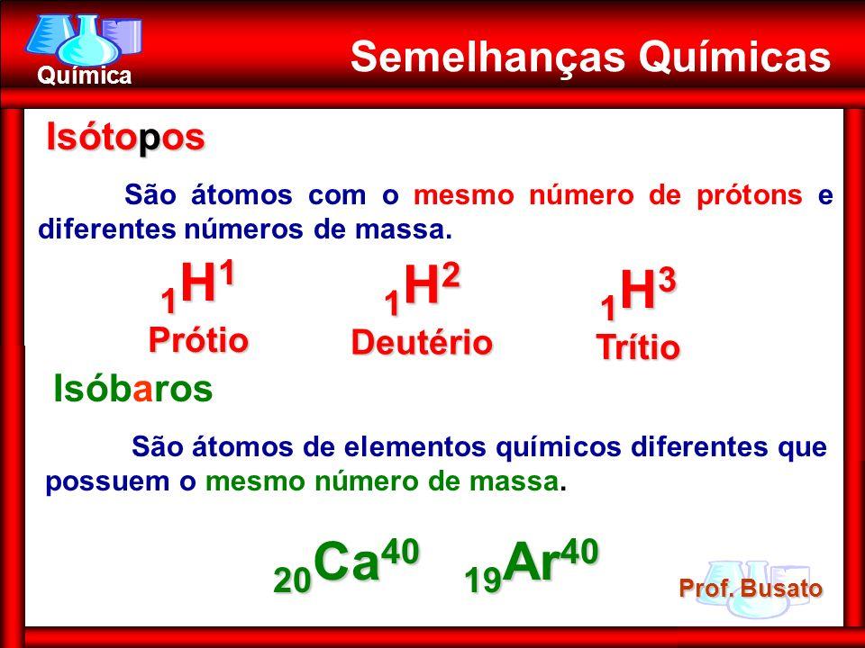 1H1 Prótio 1H2 Deutério 1H3 Trítio 20Ca40 19Ar40