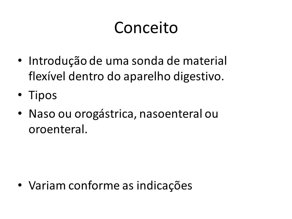 Conceito Introdução de uma sonda de material flexível dentro do aparelho digestivo. Tipos. Naso ou orogástrica, nasoenteral ou oroenteral.