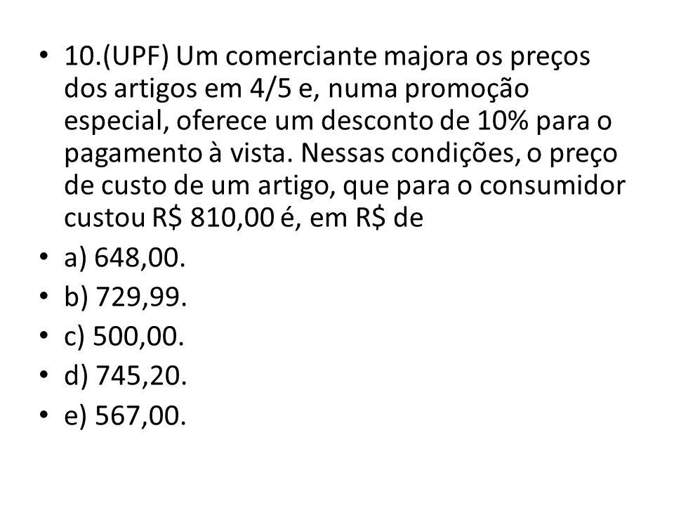 10.(UPF) Um comerciante majora os preços dos artigos em 4/5 e, numa promoção especial, oferece um desconto de 10% para o pagamento à vista. Nessas condições, o preço de custo de um artigo, que para o consumidor custou R$ 810,00 é, em R$ de