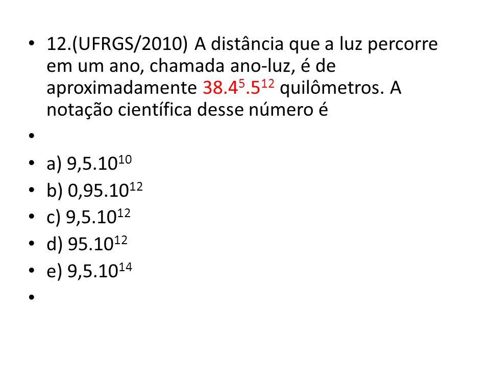 12.(UFRGS/2010) A distância que a luz percorre em um ano, chamada ano-luz, é de aproximadamente 38.45.512 quilômetros. A notação científica desse número é