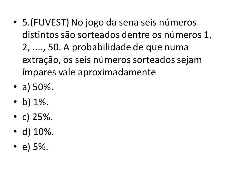 5.(FUVEST) No jogo da sena seis números distintos são sorteados dentre os números 1, 2, ...., 50. A probabilidade de que numa extração, os seis números sorteados sejam ímpares vale aproximadamente
