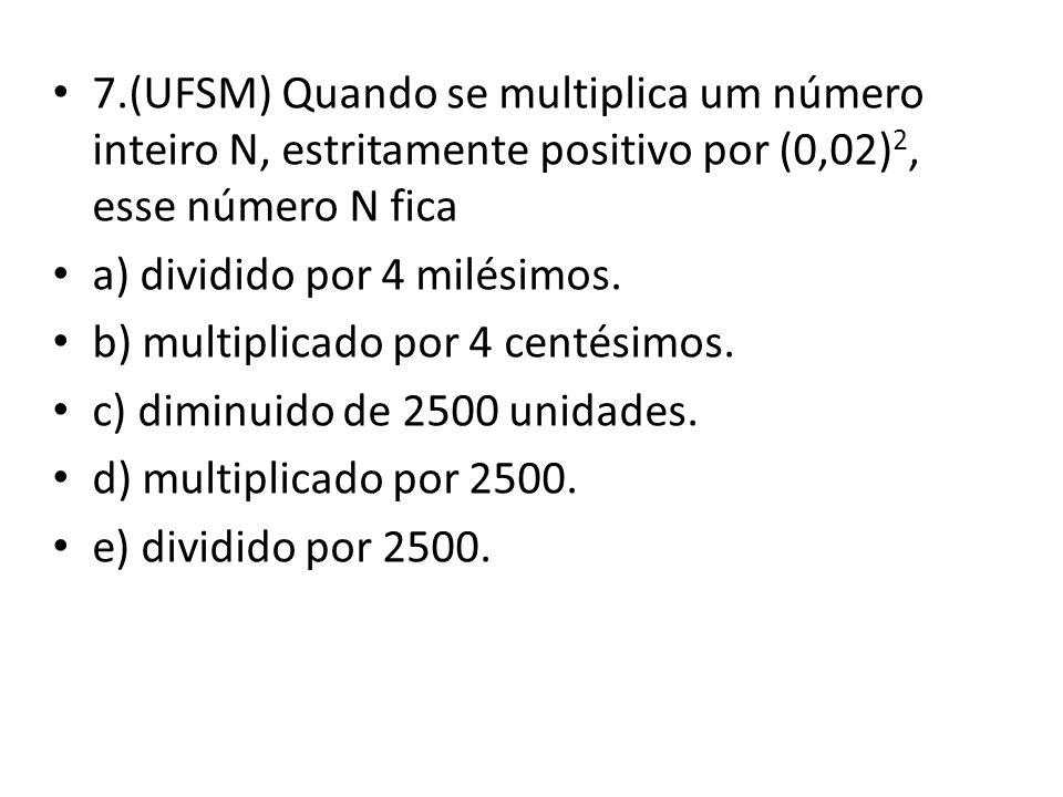 7.(UFSM) Quando se multiplica um número inteiro N, estritamente positivo por (0,02)2, esse número N fica