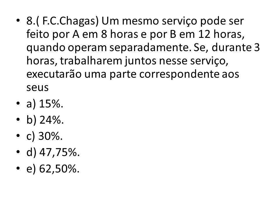 8.( F.C.Chagas) Um mesmo serviço pode ser feito por A em 8 horas e por B em 12 horas, quando operam separadamente. Se, durante 3 horas, trabalharem juntos nesse serviço, executarão uma parte correspondente aos seus