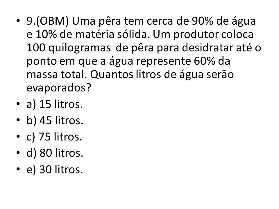 9. (OBM) Uma pêra tem cerca de 90% de água e 10% de matéria sólida