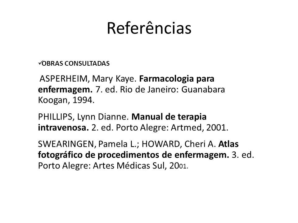 Referências OBRAS CONSULTADAS. ASPERHEIM, Mary Kaye. Farmacologia para enfermagem. 7. ed. Rio de Janeiro: Guanabara Koogan, 1994.