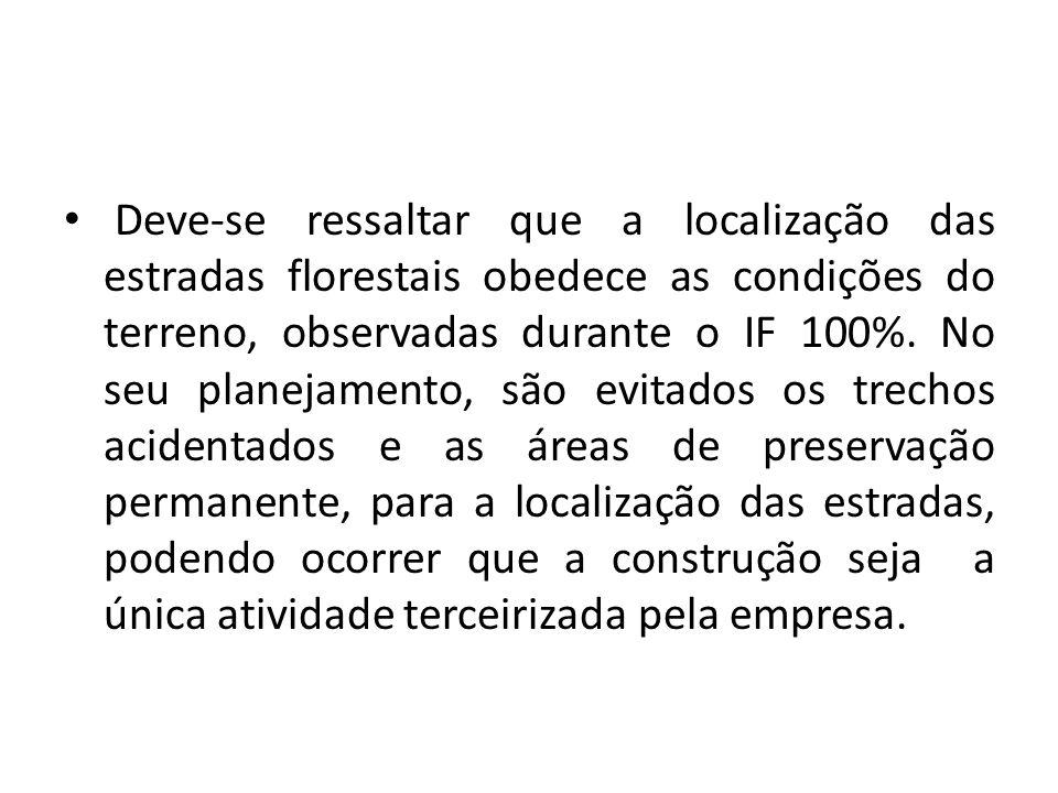 Deve-se ressaltar que a localização das estradas florestais obedece as condições do terreno, observadas durante o IF 100%.