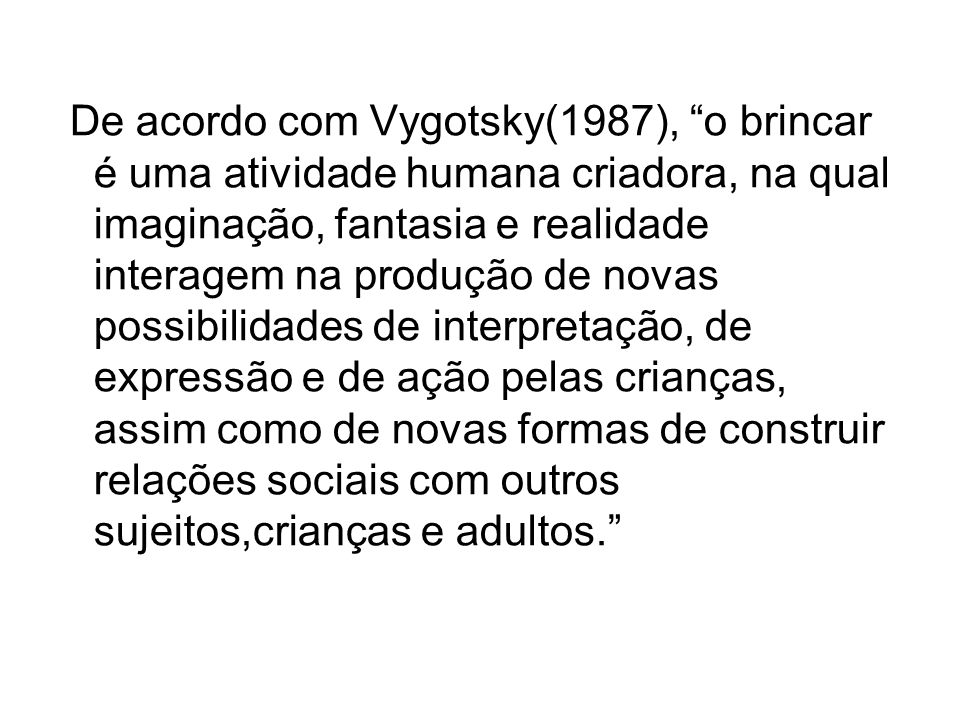 De acordo com Vygotsky(1987), o brincar é uma atividade humana criadora, na qual imaginação, fantasia e realidade interagem na produção de novas possibilidades de interpretação, de expressão e de ação pelas crianças, assim como de novas formas de construir relações sociais com outros sujeitos,crianças e adultos.