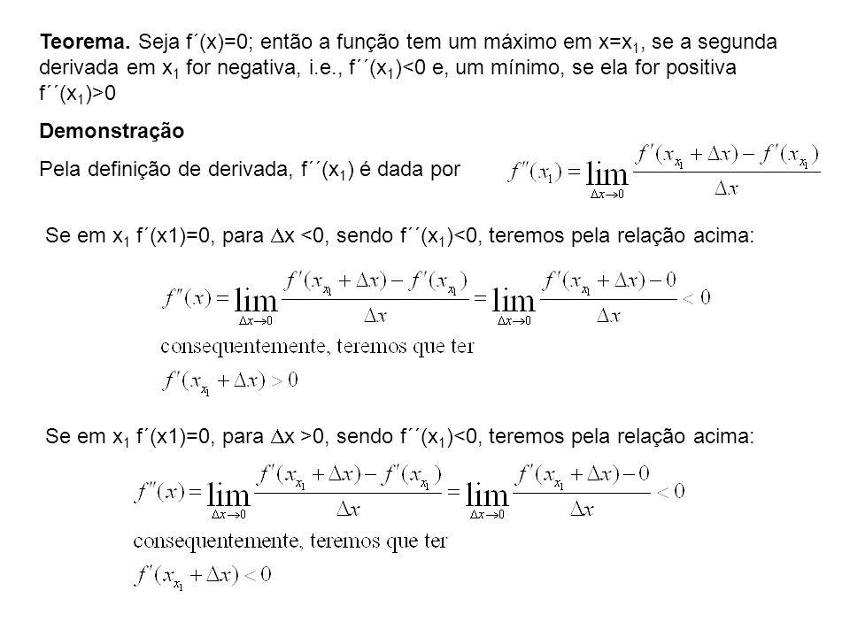 Teorema. Seja f´(x)=0; então a função tem um máximo em x=x1, se a segunda derivada em x1 for negativa, i.e., f´´(x1)<0 e, um mínimo, se ela for positiva f´´(x1)>0