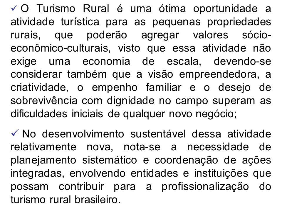 O Turismo Rural é uma ótima oportunidade a atividade turística para as pequenas propriedades rurais, que poderão agregar valores sócio- econômico-culturais, visto que essa atividade não exige uma economia de escala, devendo-se considerar também que a visão empreendedora, a criatividade, o empenho familiar e o desejo de sobrevivência com dignidade no campo superam as dificuldades iniciais de qualquer novo negócio;