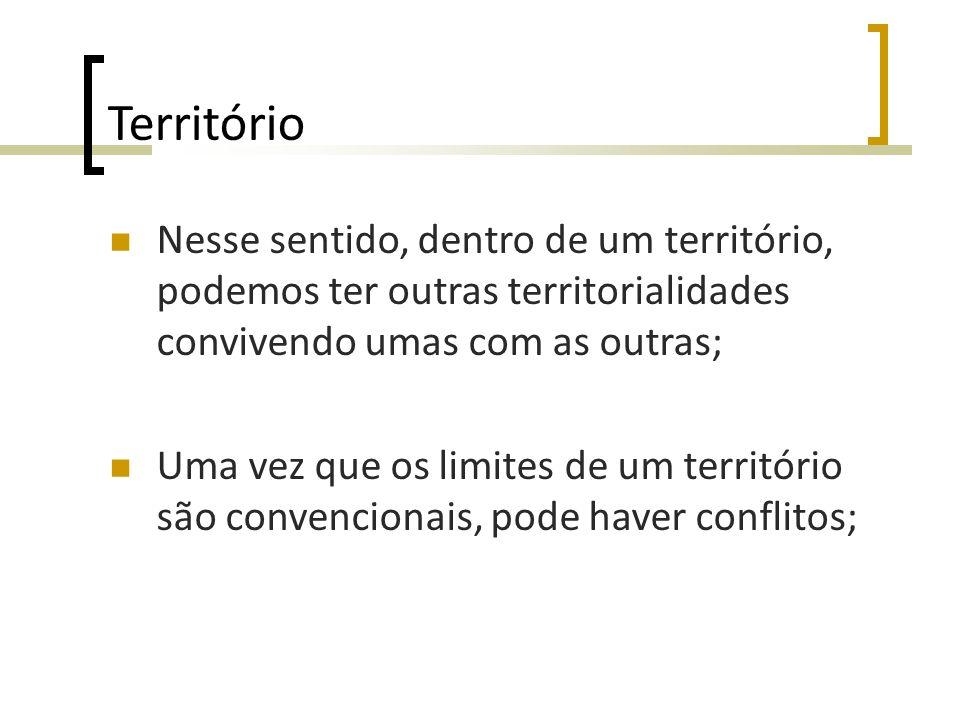 Território Nesse sentido, dentro de um território, podemos ter outras territorialidades convivendo umas com as outras;