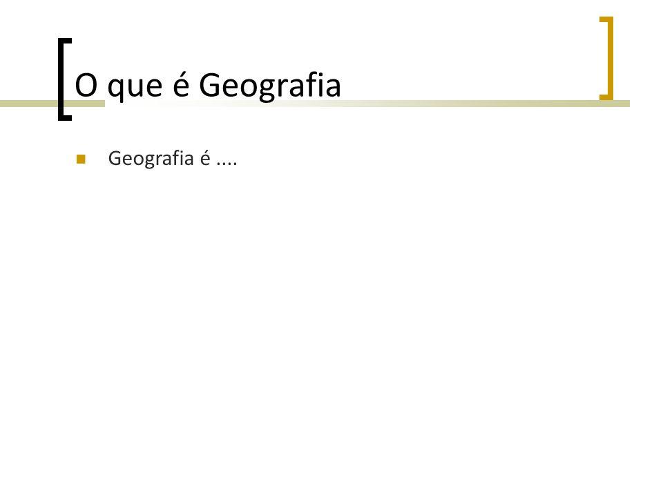 O que é Geografia Geografia é ....