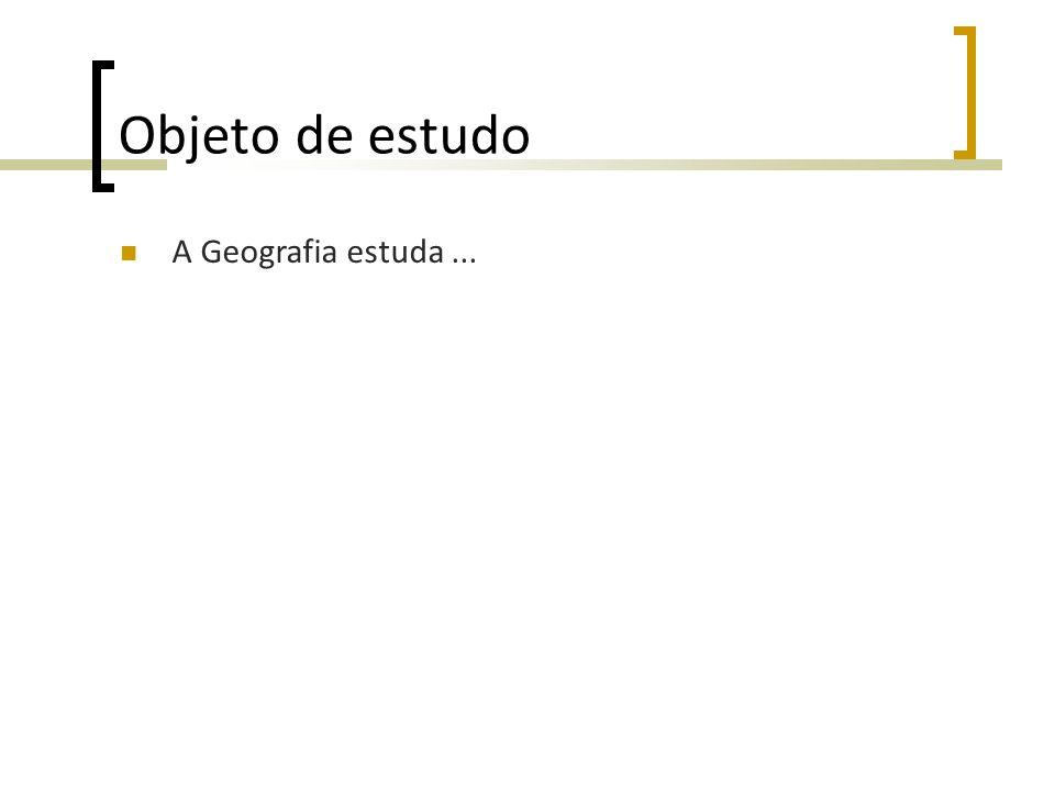Objeto de estudo A Geografia estuda ...