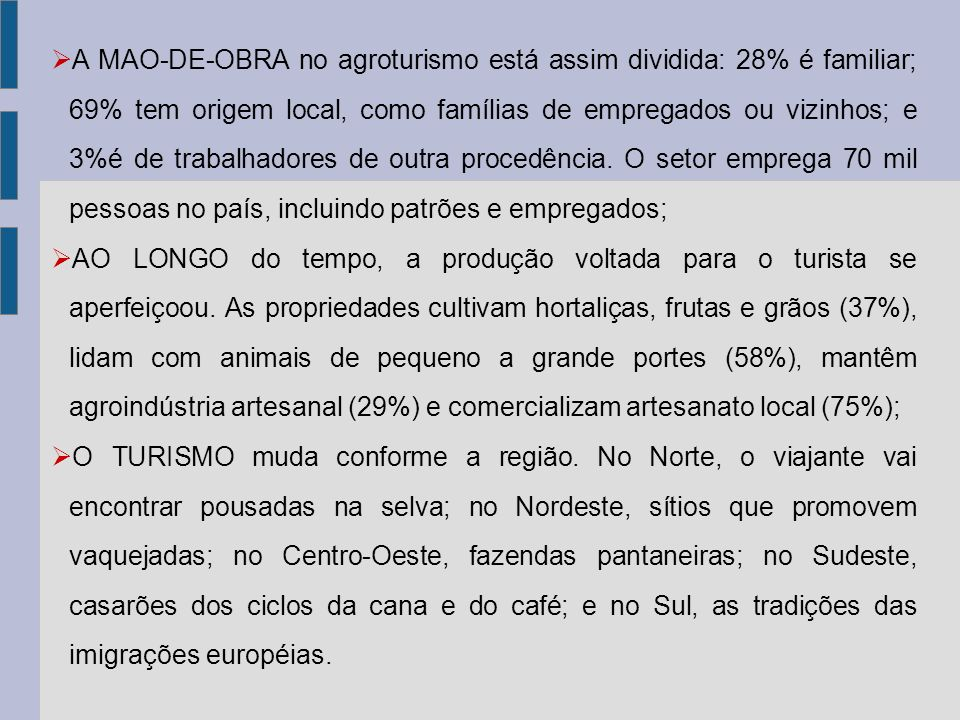 A MAO-DE-OBRA no agroturismo está assim dividida: 28% é familiar; 69% tem origem local, como famílias de empregados ou vizinhos; e 3%é de trabalhadores de outra procedência. O setor emprega 70 mil pessoas no país, incluindo patrões e empregados;