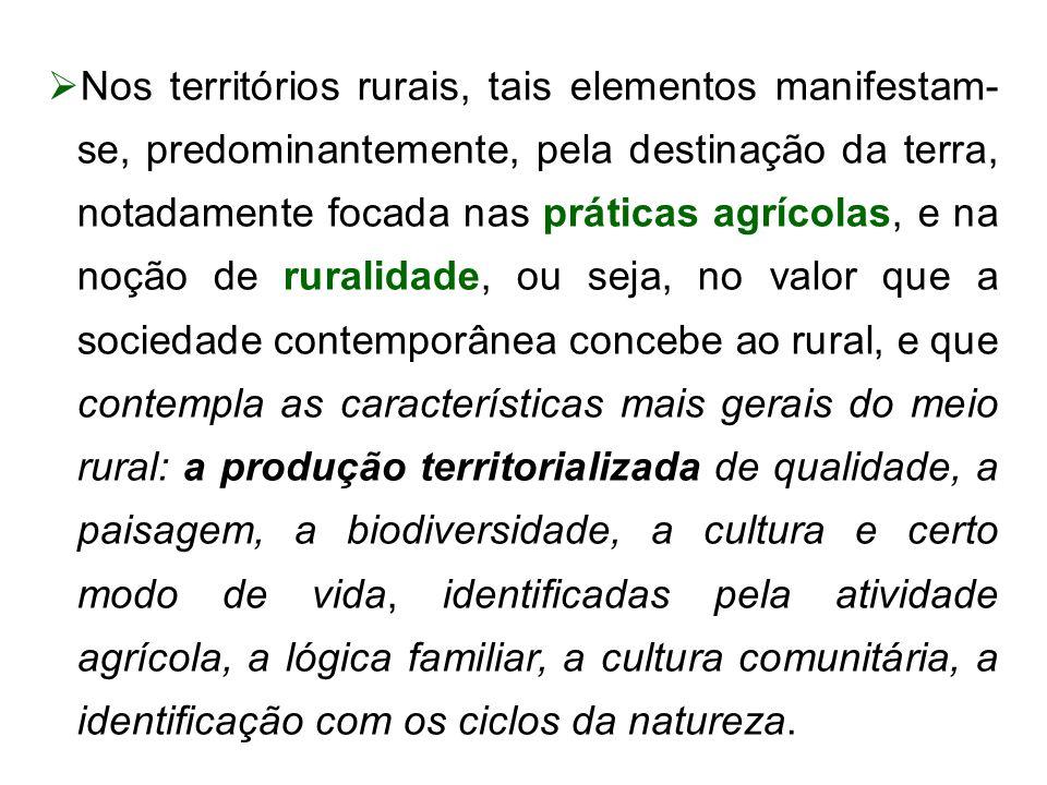 Nos territórios rurais, tais elementos manifestam- se, predominantemente, pela destinação da terra, notadamente focada nas práticas agrícolas, e na noção de ruralidade, ou seja, no valor que a sociedade contemporânea concebe ao rural, e que contempla as características mais gerais do meio rural: a produção territorializada de qualidade, a paisagem, a biodiversidade, a cultura e certo modo de vida, identificadas pela atividade agrícola, a lógica familiar, a cultura comunitária, a identificação com os ciclos da natureza.