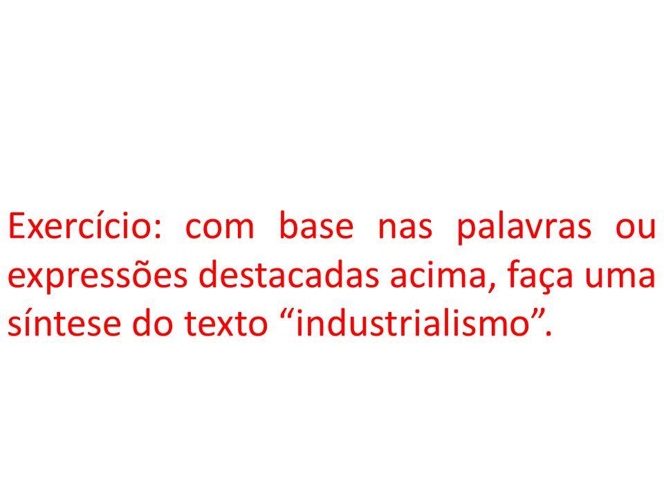 Exercício: com base nas palavras ou expressões destacadas acima, faça uma síntese do texto industrialismo .
