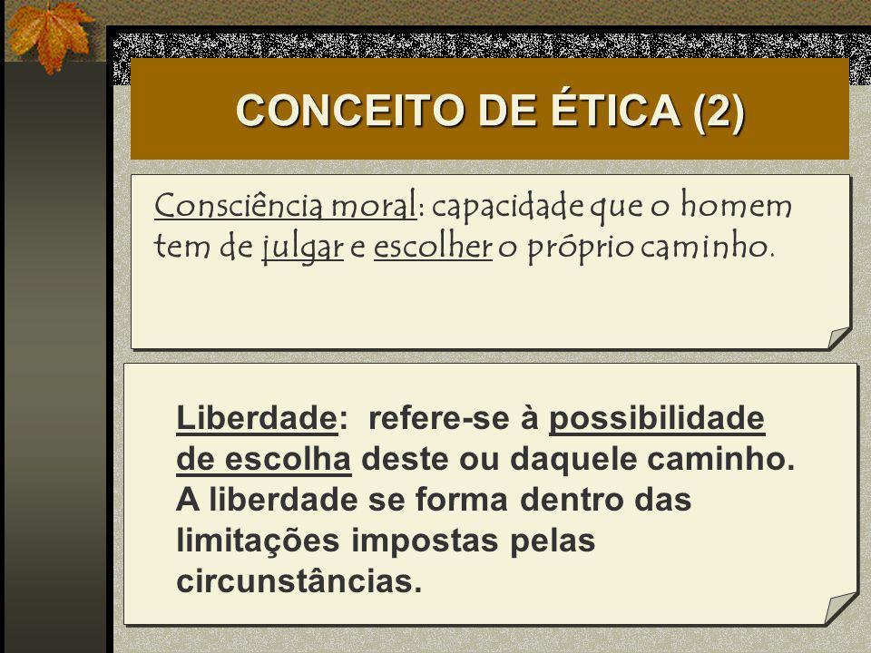 CONCEITO DE ÉTICA (2) Consciência moral: capacidade que o homem tem de julgar e escolher o próprio caminho.