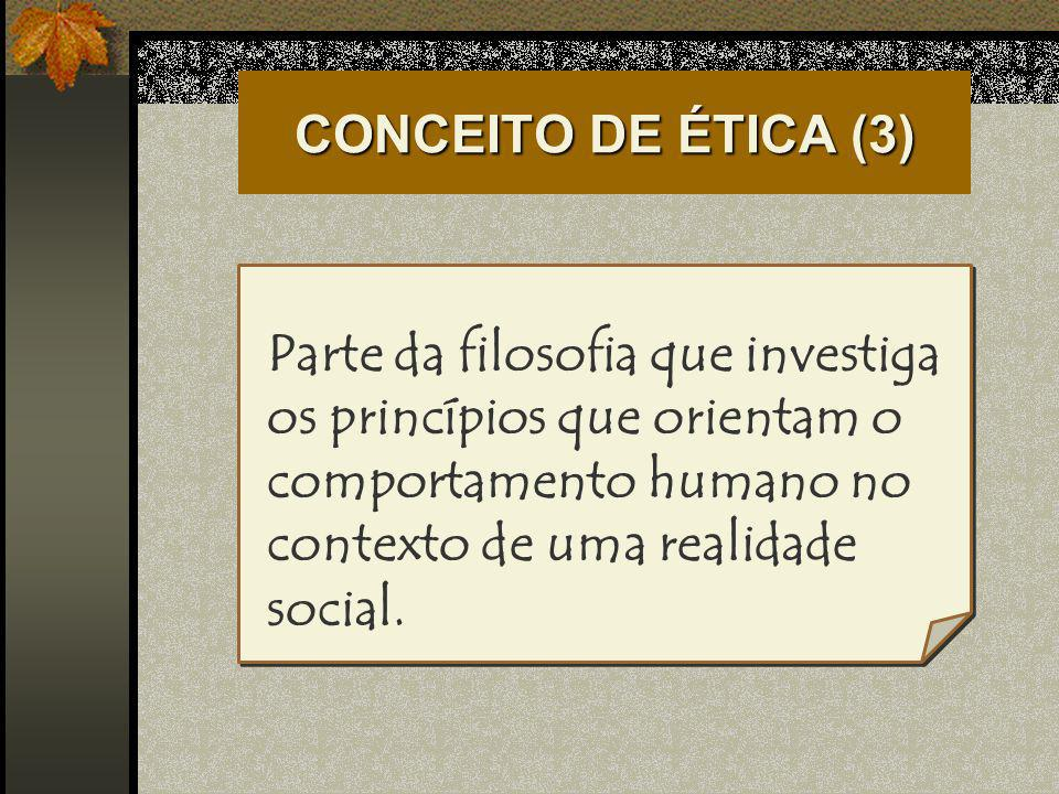 CONCEITO DE ÉTICA (3)Parte da filosofia que investiga os princípios que orientam o comportamento humano no contexto de uma realidade social.