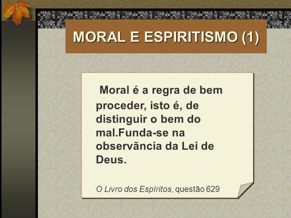 MORAL E ESPIRITISMO (1) Moral é a regra de bem proceder, isto é, de distinguir o bem do mal.Funda-se na observãncia da Lei de Deus.