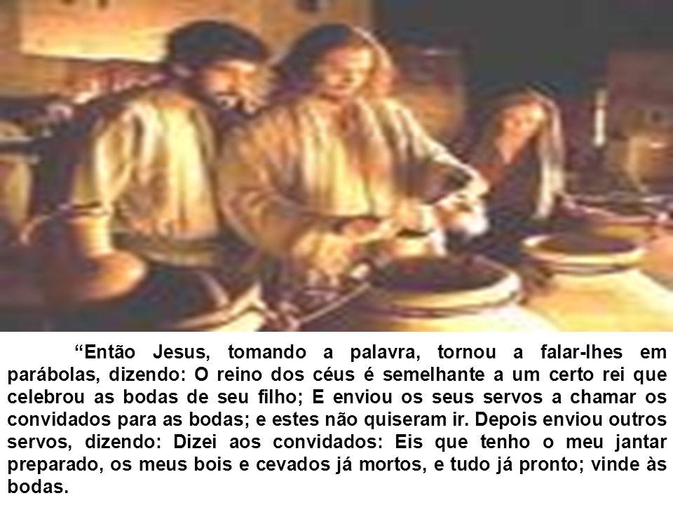 Então Jesus, tomando a palavra, tornou a falar-lhes em parábolas, dizendo: O reino dos céus é semelhante a um certo rei que celebrou as bodas de seu filho; E enviou os seus servos a chamar os convidados para as bodas; e estes não quiseram ir.