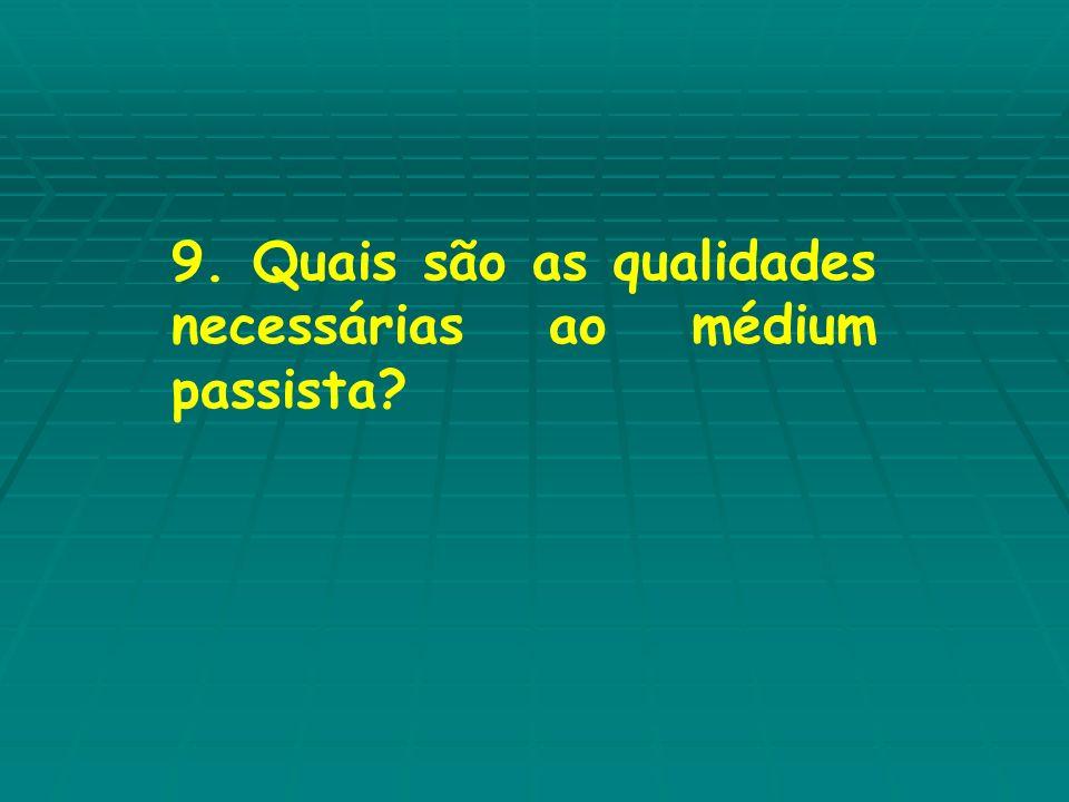 9. Quais são as qualidades necessárias ao médium passista
