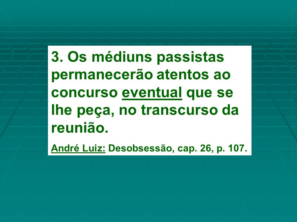 3. Os médiuns passistas permanecerão atentos ao concurso eventual que se lhe peça, no transcurso da reunião.