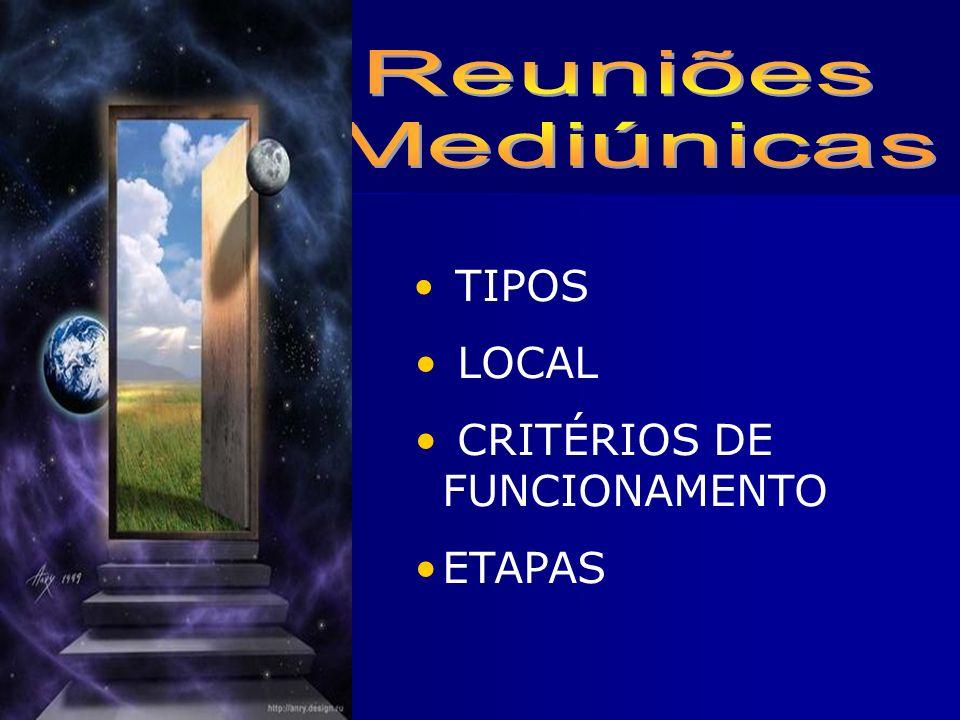 Reuniões Mediúnicas TIPOS LOCAL CRITÉRIOS DE FUNCIONAMENTO ETAPAS