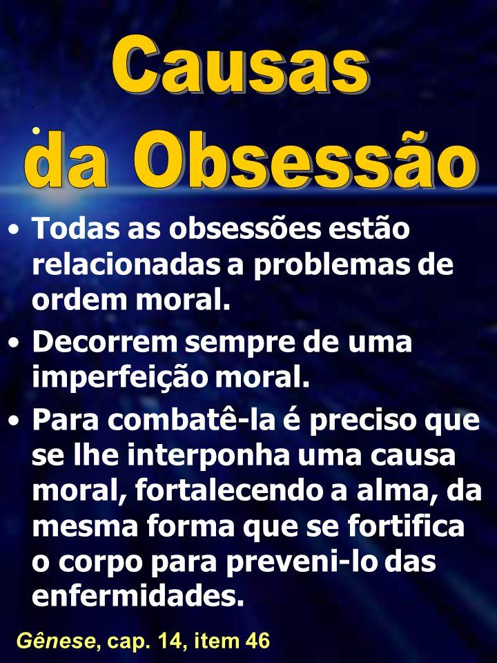 Causas da Obsessão. Todas as obsessões estão relacionadas a problemas de ordem moral. Decorrem sempre de uma imperfeição moral.