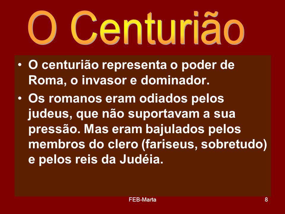 O Centurião O centurião representa o poder de Roma, o invasor e dominador.