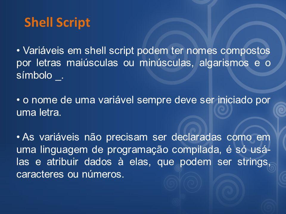 Shell Script Variáveis em shell script podem ter nomes compostos por letras maiúsculas ou minúsculas, algarismos e o símbolo _.