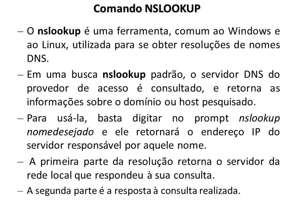 Comando NSLOOKUP O nslookup é uma ferramenta, comum ao Windows e ao Linux, utilizada para se obter resoluções de nomes DNS.