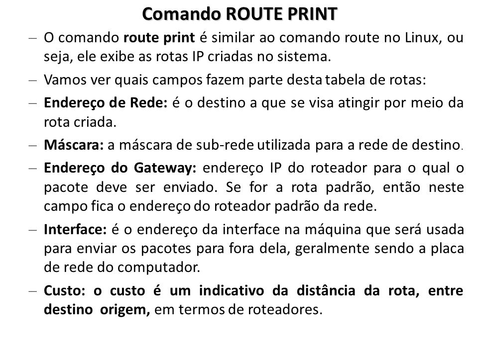 Comando ROUTE PRINT O comando route print é similar ao comando route no Linux, ou seja, ele exibe as rotas IP criadas no sistema.
