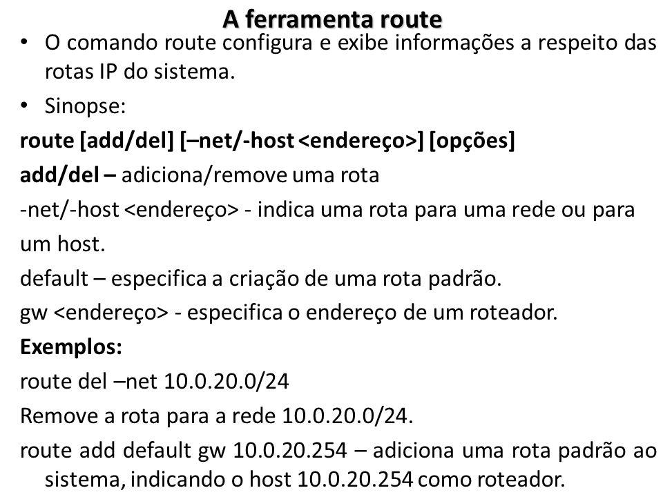 A ferramenta route O comando route configura e exibe informações a respeito das rotas IP do sistema.