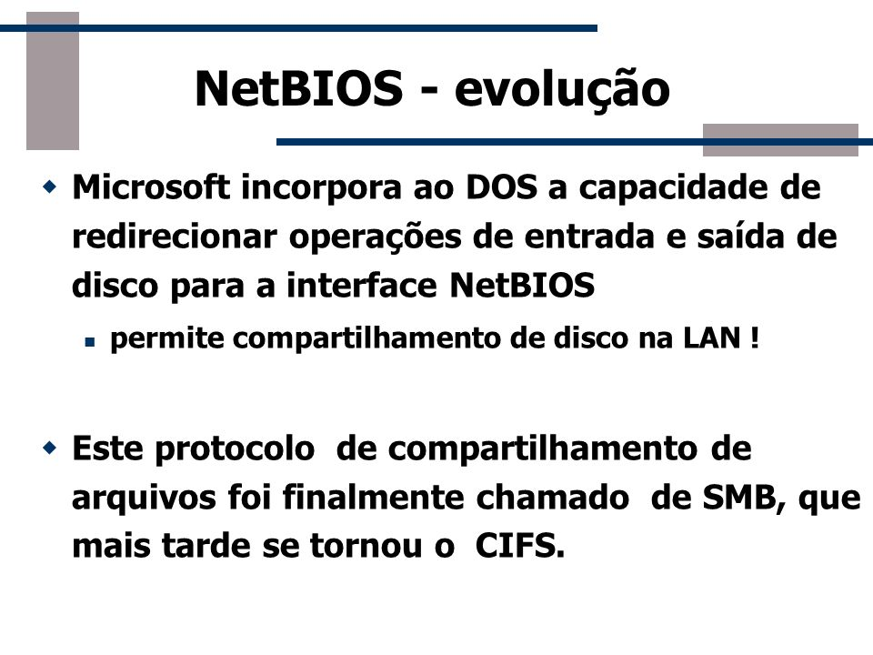 NetBIOS - evolução Microsoft incorpora ao DOS a capacidade de redirecionar operações de entrada e saída de disco para a interface NetBIOS.