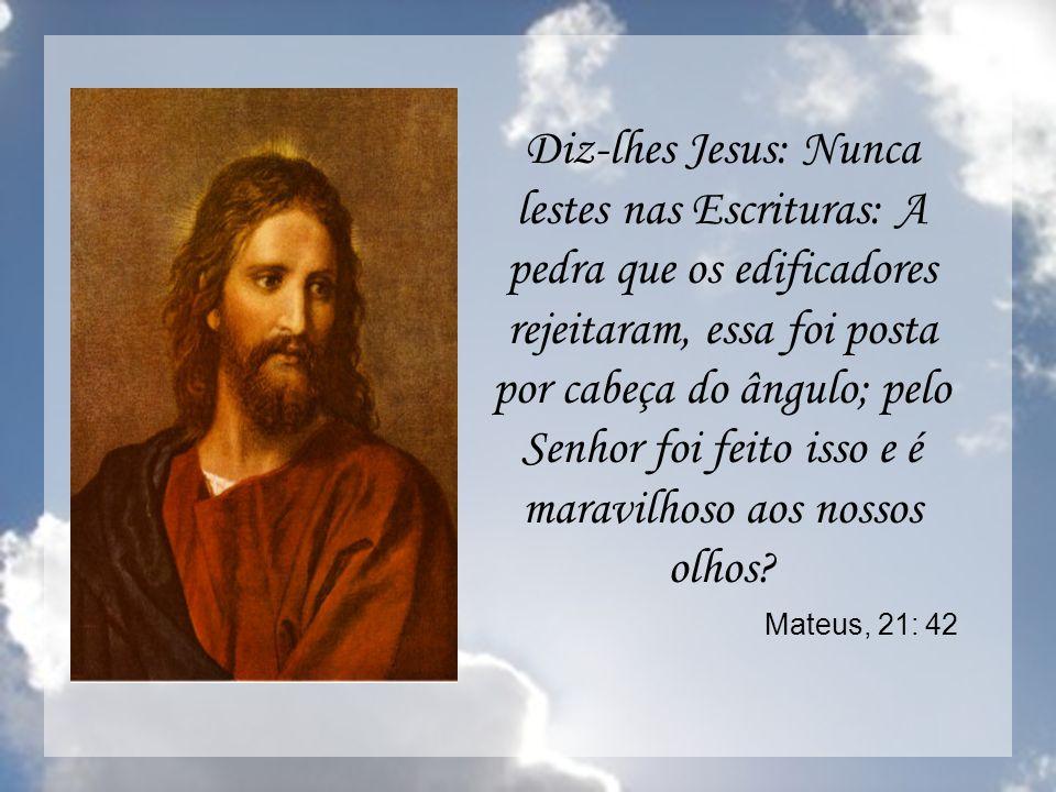 Diz-lhes Jesus: Nunca lestes nas Escrituras: A pedra que os edificadores rejeitaram, essa foi posta por cabeça do ângulo; pelo Senhor foi feito isso e é maravilhoso aos nossos olhos