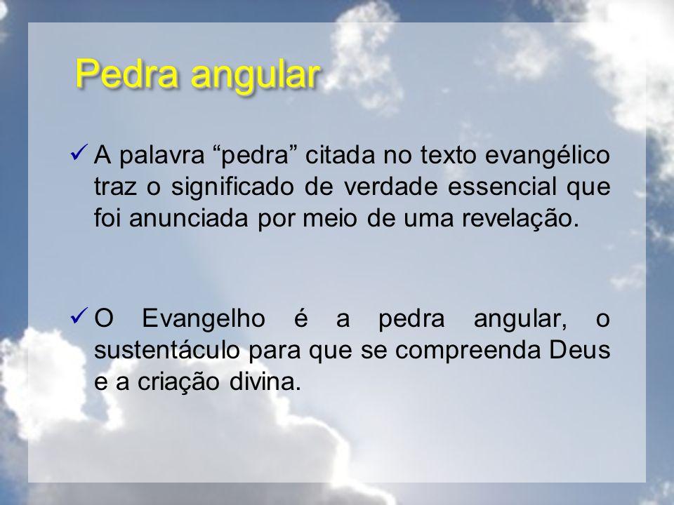 Pedra angular A palavra pedra citada no texto evangélico traz o significado de verdade essencial que foi anunciada por meio de uma revelação.