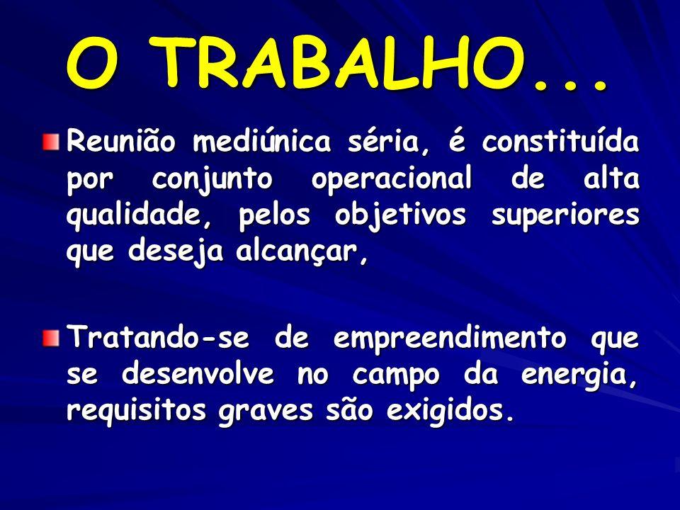 O TRABALHO... Reunião mediúnica séria, é constituída por conjunto operacional de alta qualidade, pelos objetivos superiores que deseja alcançar,