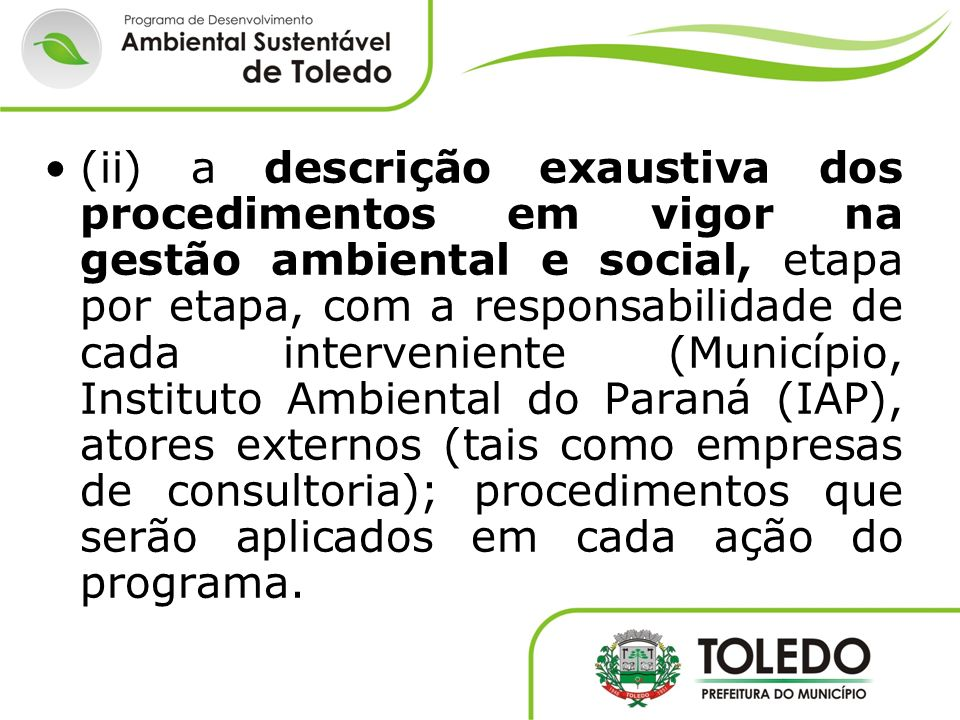 (ii) a descrição exaustiva dos procedimentos em vigor na gestão ambiental e social, etapa por etapa, com a responsabilidade de cada interveniente (Município, Instituto Ambiental do Paraná (IAP), atores externos (tais como empresas de consultoria); procedimentos que serão aplicados em cada ação do programa.