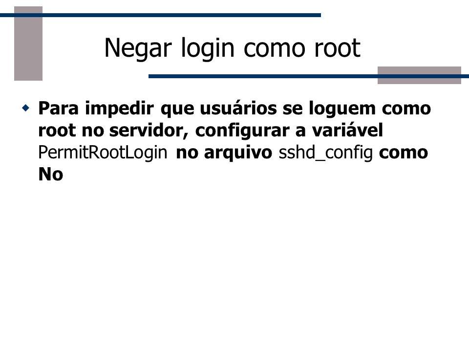 Negar login como root Para impedir que usuários se loguem como root no servidor, configurar a variável PermitRootLogin no arquivo sshd_config como No.