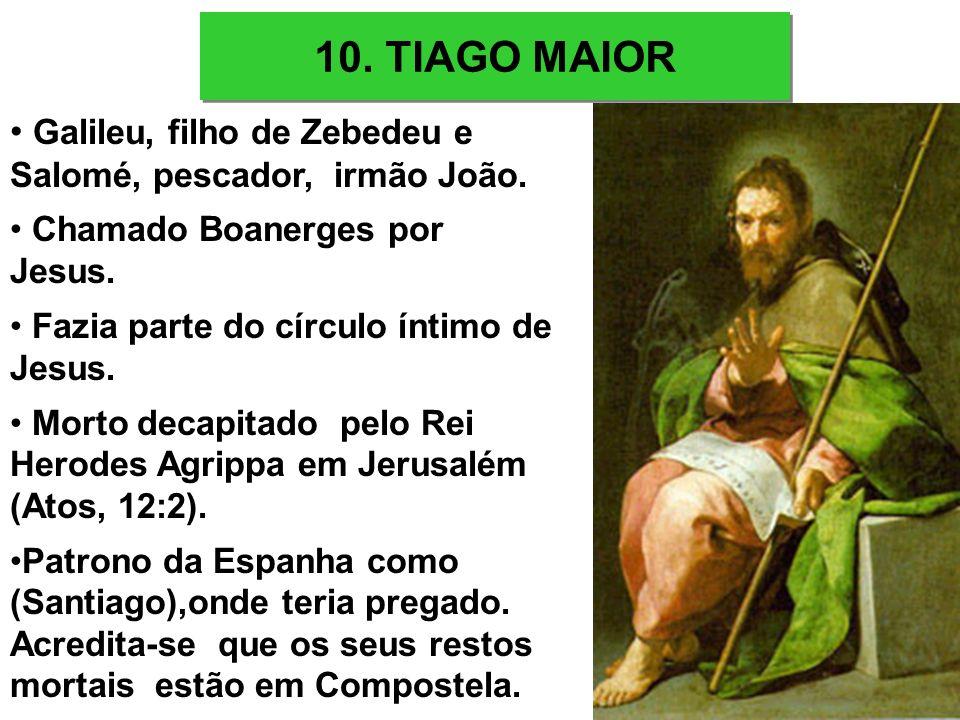 10. TIAGO MAIOR Galileu, filho de Zebedeu e Salomé, pescador, irmão João. Chamado Boanerges por Jesus.
