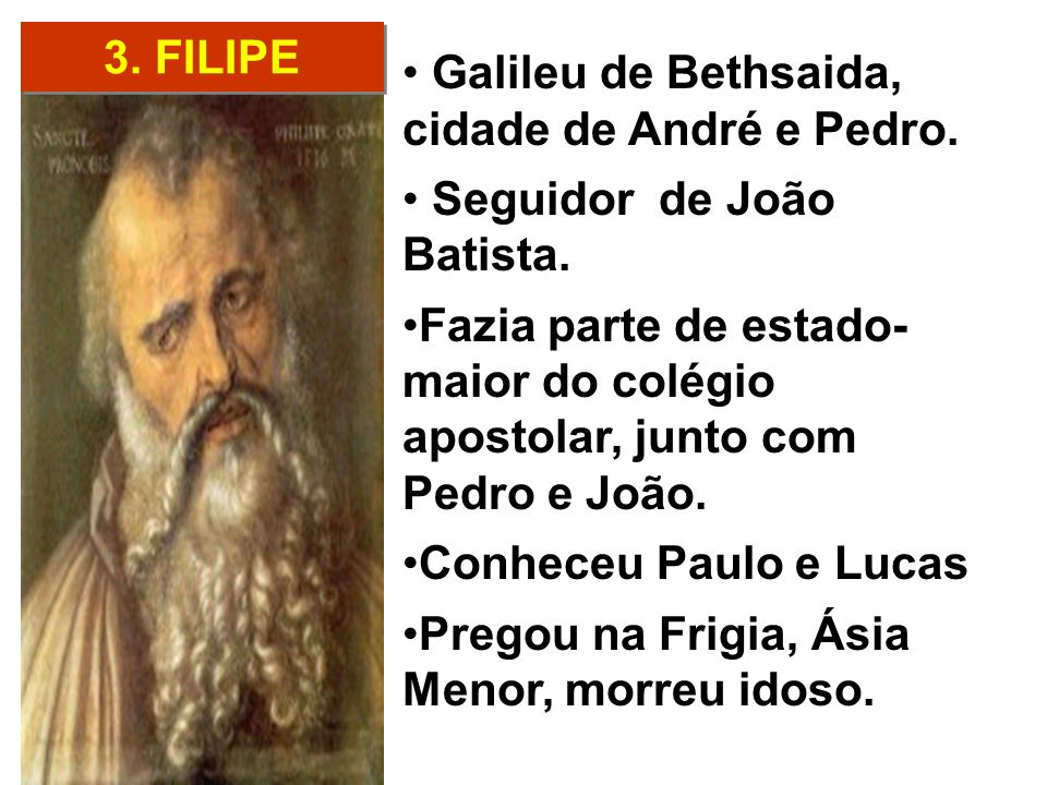 3. FILIPE Galileu de Bethsaida, cidade de André e Pedro. Seguidor de João Batista.