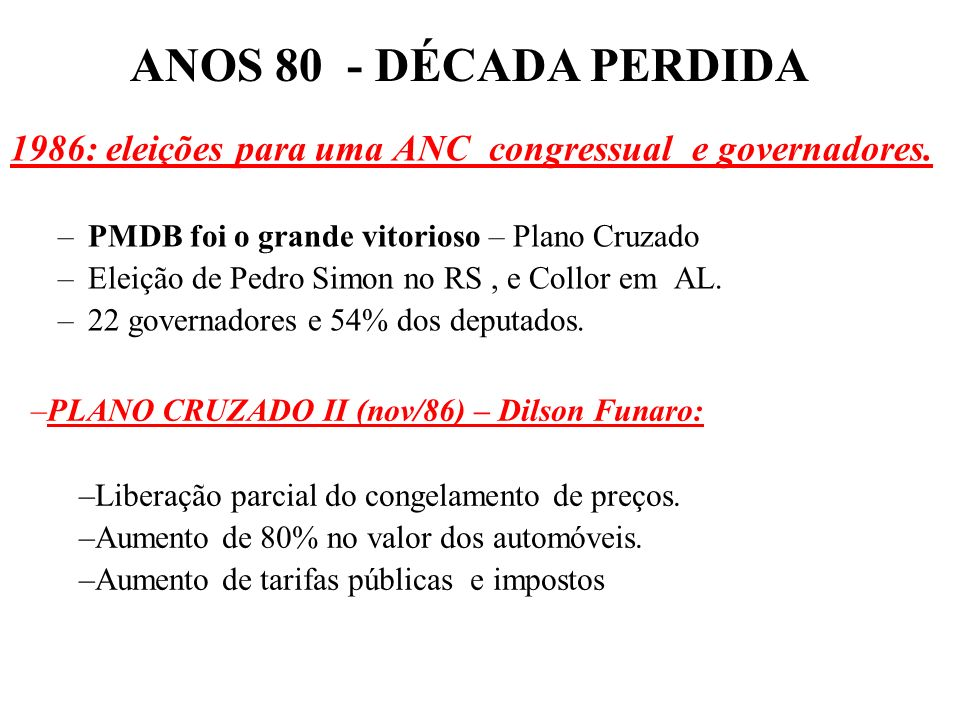 ANOS 80 - DÉCADA PERDIDA 1986: eleições para uma ANC congressual e governadores. PMDB foi o grande vitorioso – Plano Cruzado.