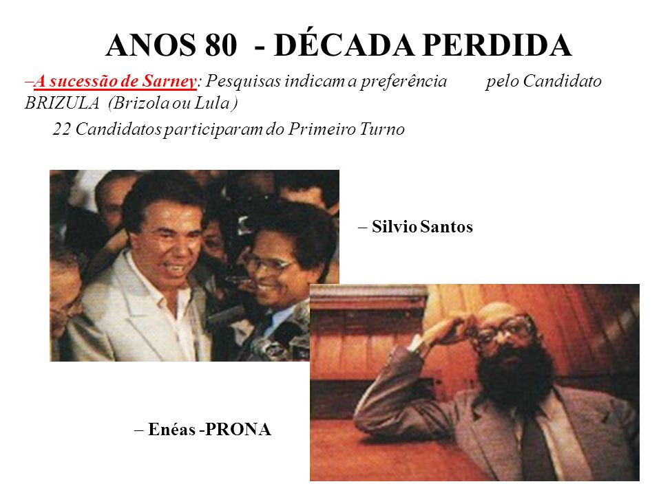 ANOS 80 - DÉCADA PERDIDAA sucessão de Sarney: Pesquisas indicam a preferência pelo Candidato BRIZULA (Brizola ou Lula )