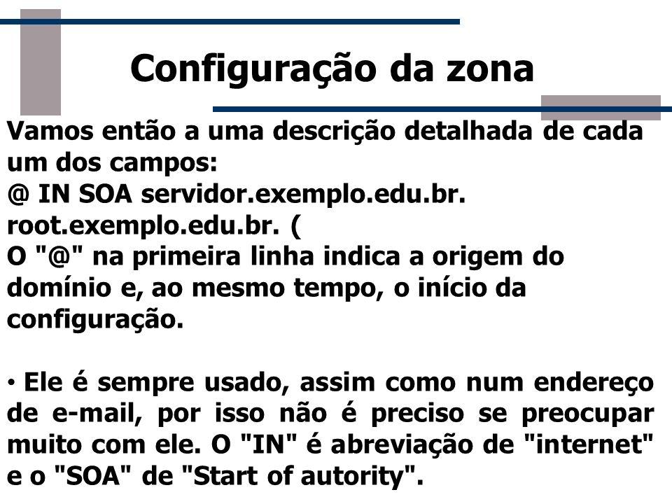 Configuração da zona Vamos então a uma descrição detalhada de cada um dos campos: @ IN SOA servidor.exemplo.edu.br. root.exemplo.edu.br. (