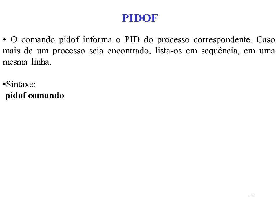 PIDOF O comando pidof informa o PID do processo correspondente. Caso mais de um processo seja encontrado, lista-os em sequência, em uma mesma linha.
