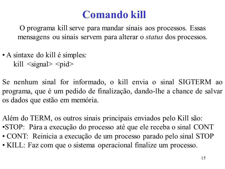 Comando kill O programa kill serve para mandar sinais aos processos. Essas mensagens ou sinais servem para alterar o status dos processos.