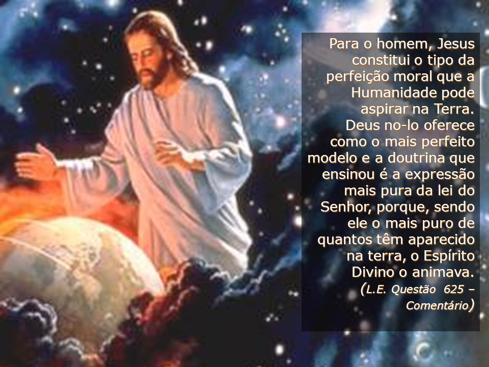 Para o homem, Jesus constitui o tipo da perfeição moral que a Humanidade pode aspirar na Terra.