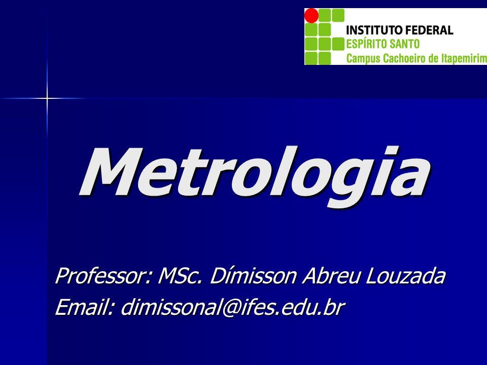 Metrologia Professor: MSc. Dímisson Abreu Louzada