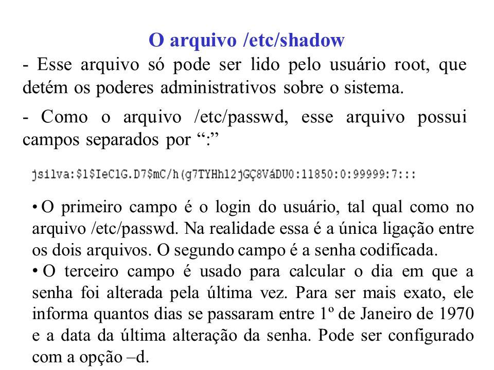 O arquivo /etc/shadow - Esse arquivo só pode ser lido pelo usuário root, que detém os poderes administrativos sobre o sistema.